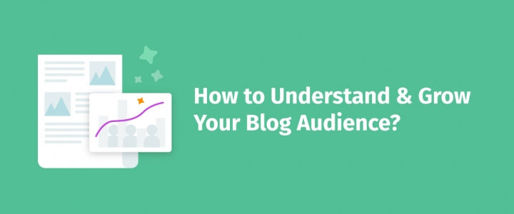 How to Understand and Grow Your Blog Audience – 7 Actionable Expert Tips